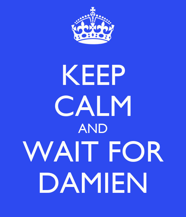 KEEP CALM AND WAIT FOR DAMIEN