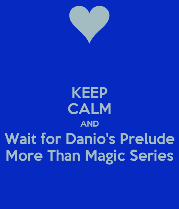 KEEP CALM AND Wait for Danio's Prelude More Than Magic Series