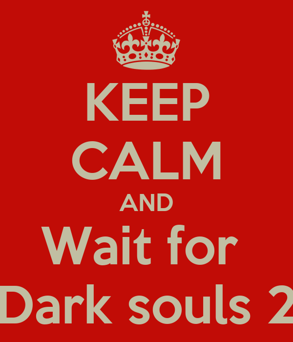 KEEP CALM AND Wait for  Dark souls 2