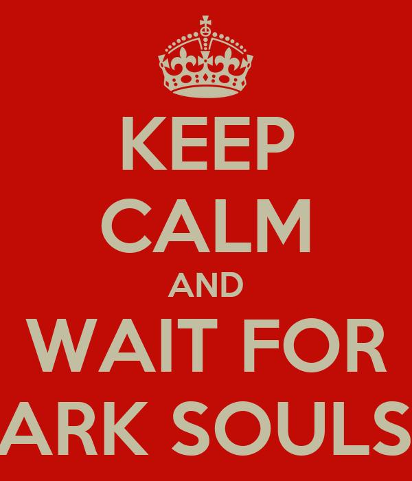 KEEP CALM AND WAIT FOR DARK SOULS II