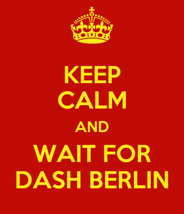 KEEP CALM AND WAIT FOR DASH BERLIN