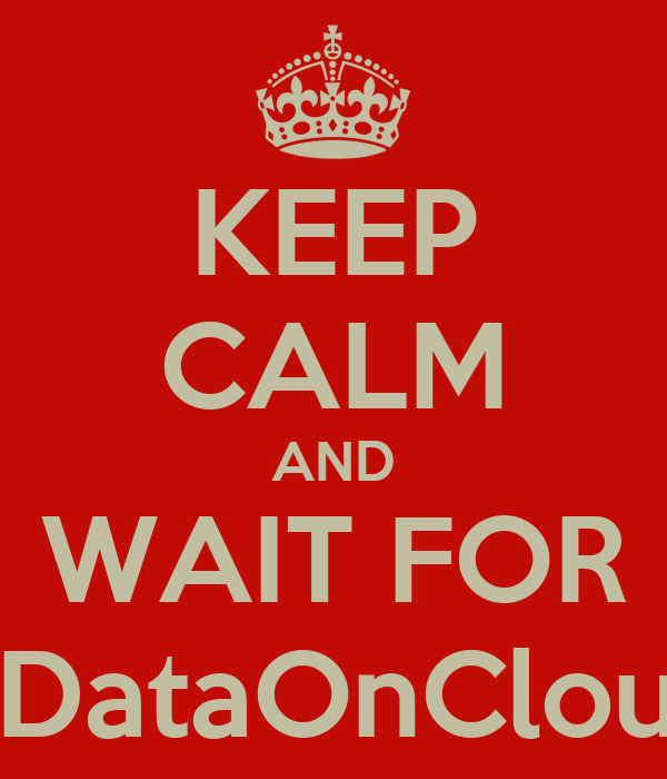 KEEP CALM AND WAIT FOR #DataOnCloud