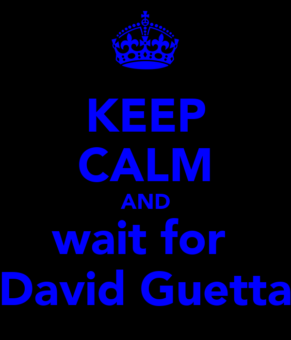 KEEP CALM AND wait for  David Guetta