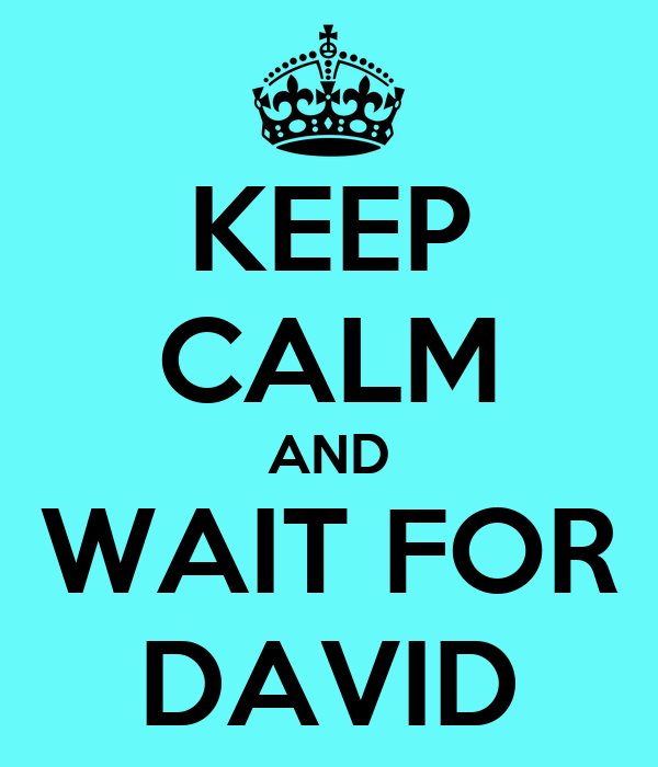 KEEP CALM AND WAIT FOR DAVID