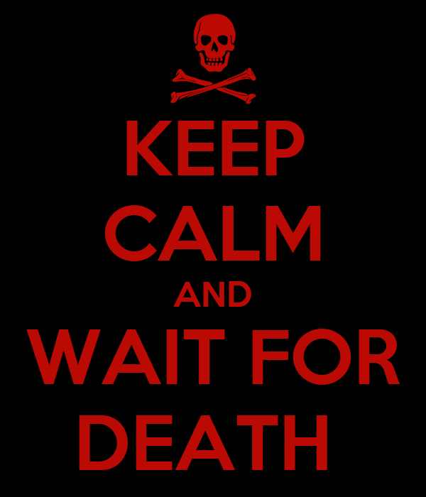 KEEP CALM AND WAIT FOR DEATH