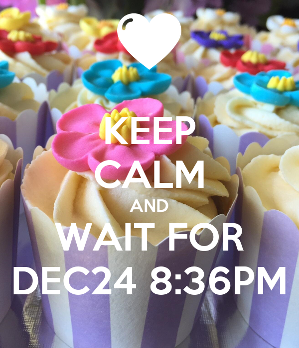 KEEP CALM AND WAIT FOR DEC24 8:36PM