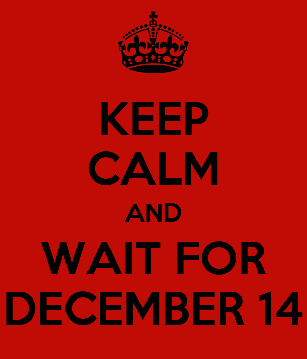 KEEP CALM AND WAIT FOR DECEMBER 14