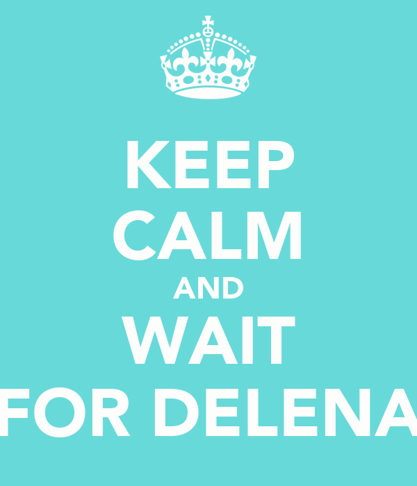 KEEP CALM AND WAIT FOR DELENA