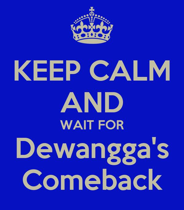 KEEP CALM AND WAIT FOR Dewangga's Comeback