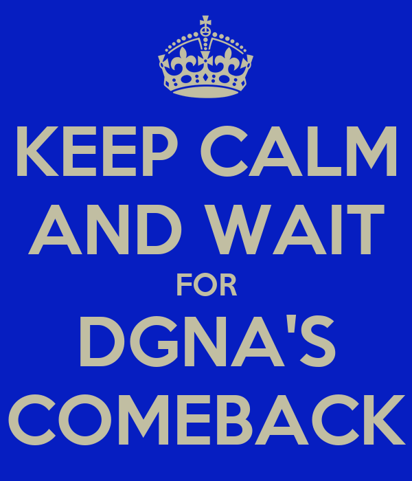 KEEP CALM AND WAIT FOR DGNA'S COMEBACK