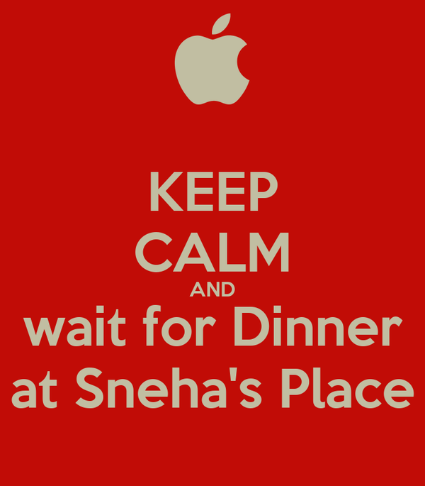 KEEP CALM AND wait for Dinner at Sneha's Place