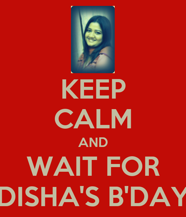 KEEP CALM AND WAIT FOR DISHA'S B'DAY