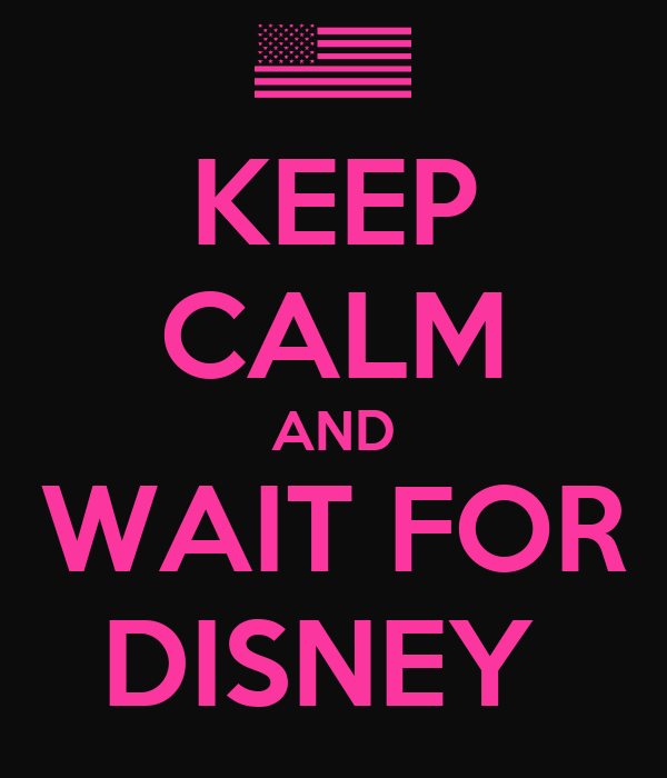 KEEP CALM AND WAIT FOR DISNEY