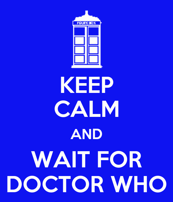 KEEP CALM AND WAIT FOR DOCTOR WHO