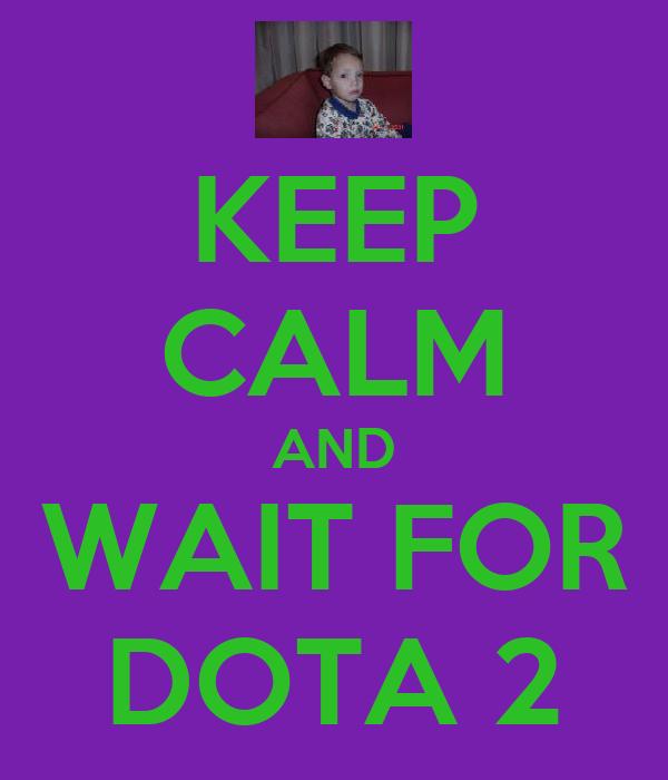 KEEP CALM AND WAIT FOR DOTA 2