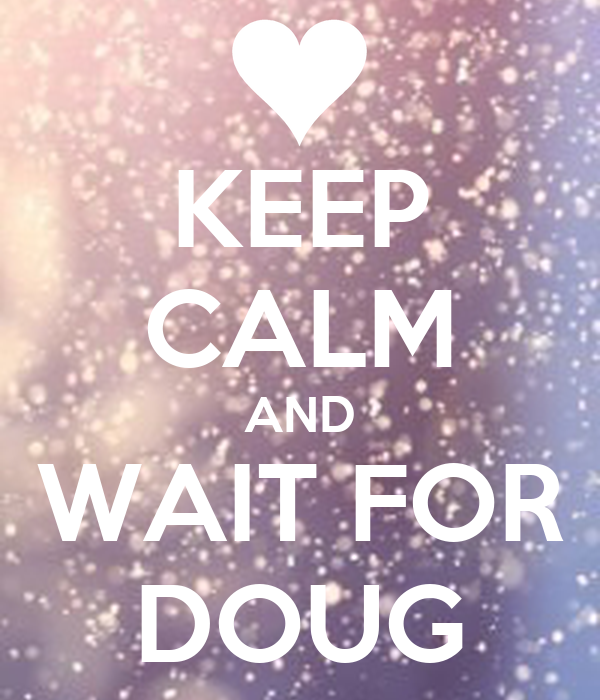 KEEP CALM AND WAIT FOR DOUG