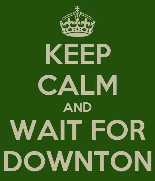 KEEP CALM AND WAIT FOR DOWNTON