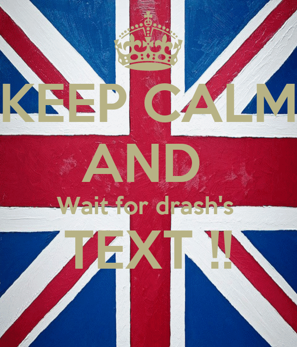 KEEP CALM AND  Wait for drash's  TEXT !!