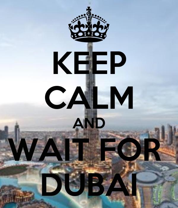 KEEP CALM AND WAIT FOR  DUBAI