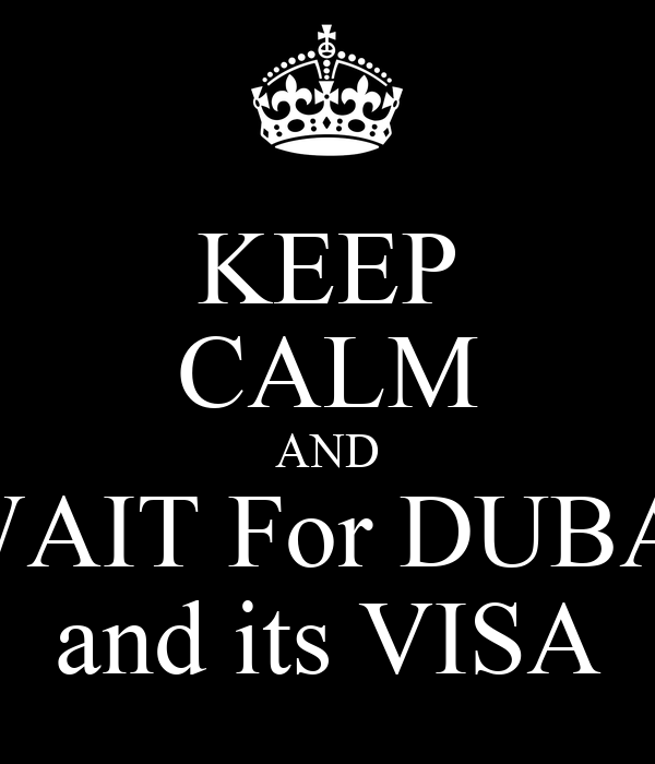 KEEP CALM AND WAIT For DUBAI and its VISA