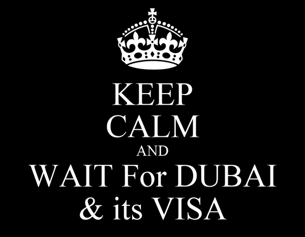 KEEP CALM AND WAIT For DUBAI & its VISA