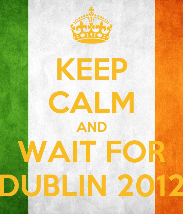 KEEP CALM AND WAIT FOR DUBLIN 2012