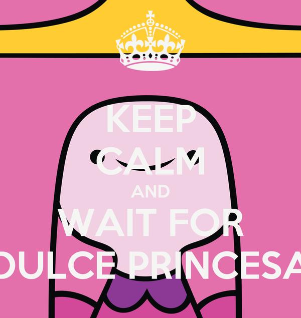KEEP CALM AND WAIT FOR DULCE PRINCESA