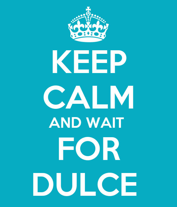 KEEP CALM AND WAIT  FOR DULCE