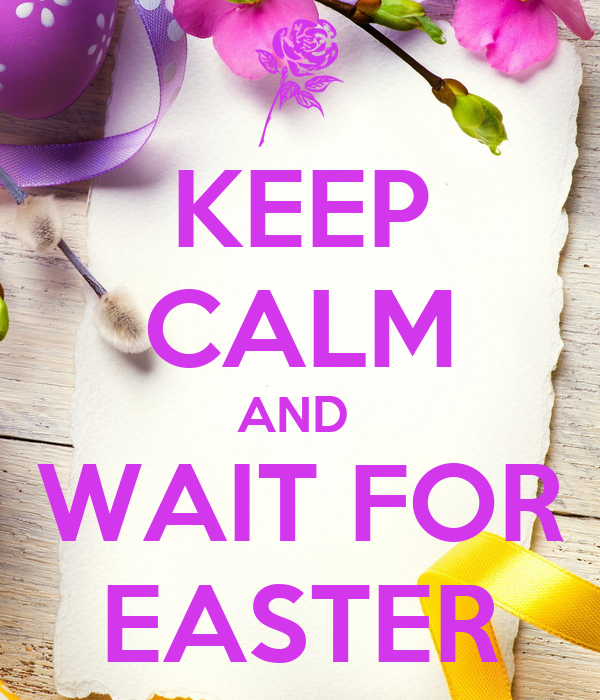 KEEP CALM AND  WAIT FOR EASTER