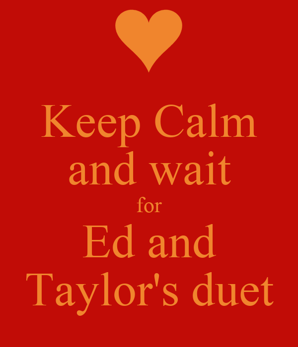 Keep Calm and wait for Ed and Taylor's duet