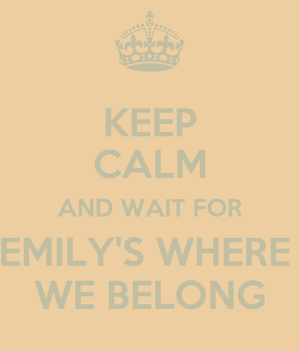 KEEP CALM AND WAIT FOR EMILY'S WHERE  WE BELONG