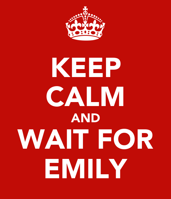 KEEP CALM AND WAIT FOR EMILY