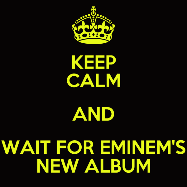 KEEP CALM AND WAIT FOR EMINEM'S NEW ALBUM