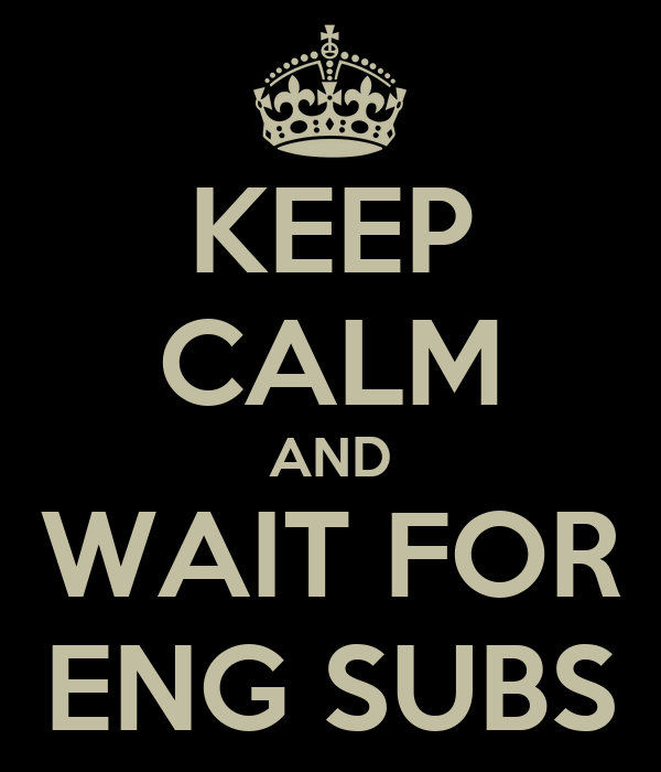 KEEP CALM AND WAIT FOR ENG SUBS