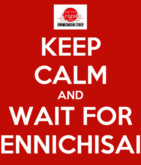 KEEP CALM AND WAIT FOR ENNICHISAI