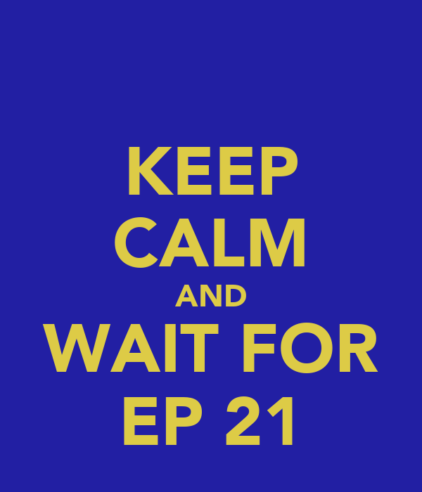 KEEP CALM AND WAIT FOR EP 21