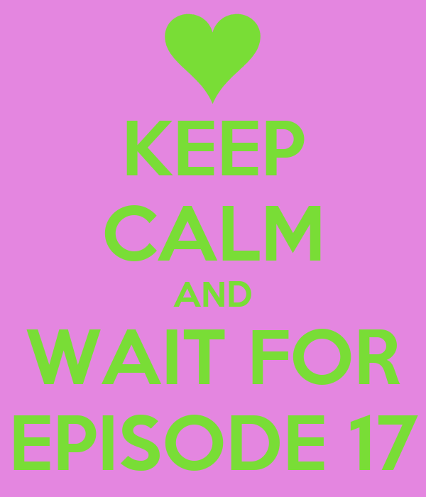 KEEP CALM AND WAIT FOR EPISODE 17