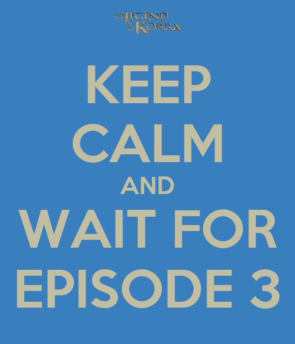 KEEP CALM AND WAIT FOR EPISODE 3