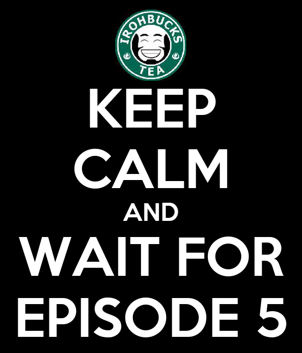 KEEP CALM AND WAIT FOR EPISODE 5