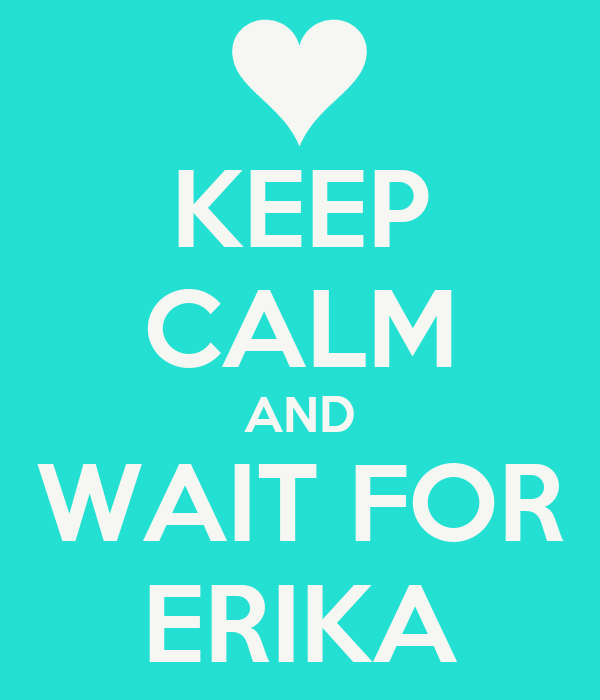 KEEP CALM AND WAIT FOR ERIKA