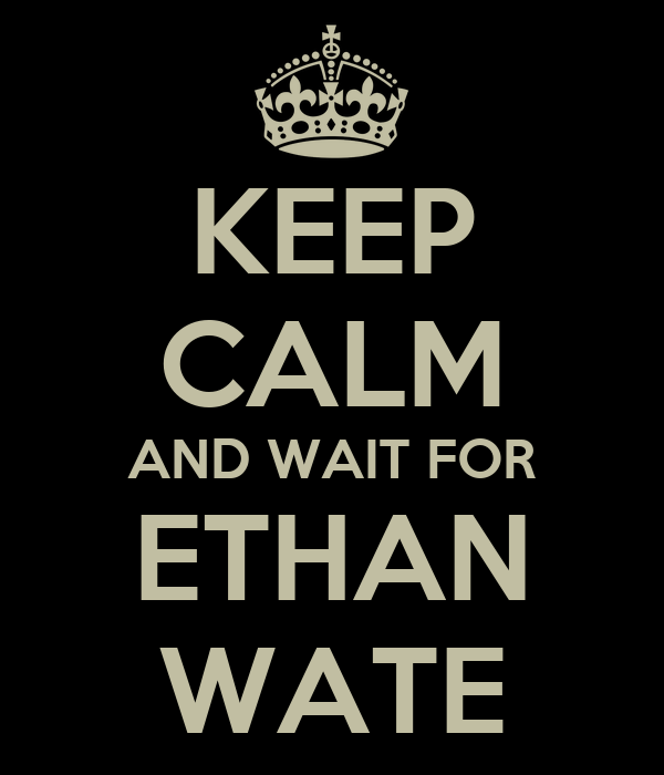 KEEP CALM AND WAIT FOR ETHAN WATE