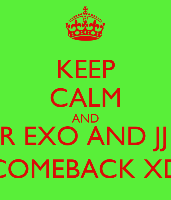 KEEP CALM AND WAIT FOR EXO AND JJ PROJECT COMEBACK XD