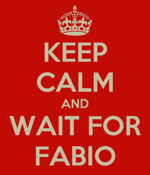 KEEP CALM AND WAIT FOR FABIO