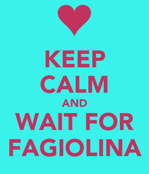KEEP  CALM AND WAIT FOR FAGIOLINA