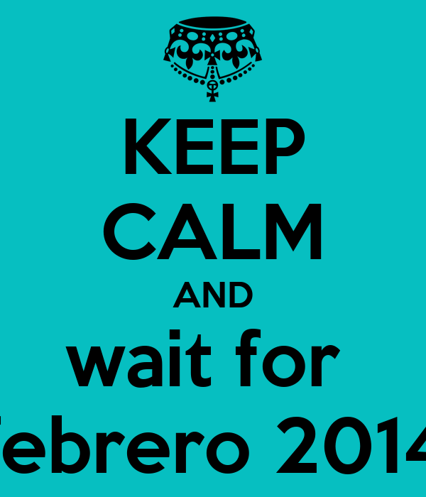 KEEP CALM AND wait for  febrero 2014