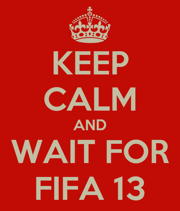 KEEP CALM AND WAIT FOR FIFA 13