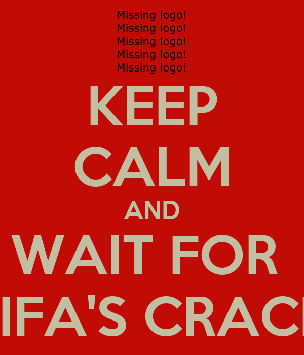 KEEP CALM AND WAIT FOR  FIFA'S CRACK