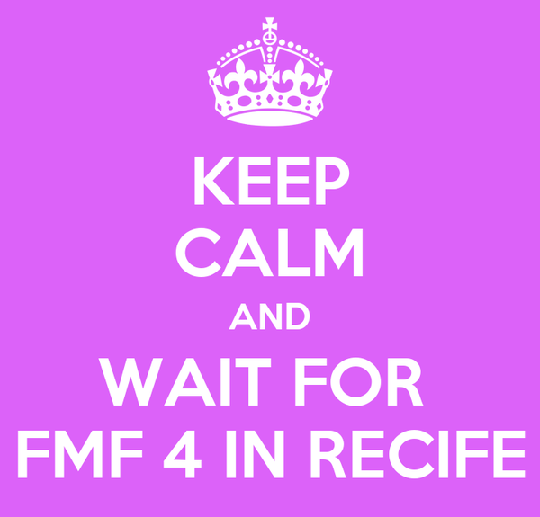 KEEP CALM AND WAIT FOR  FMF 4 IN RECIFE
