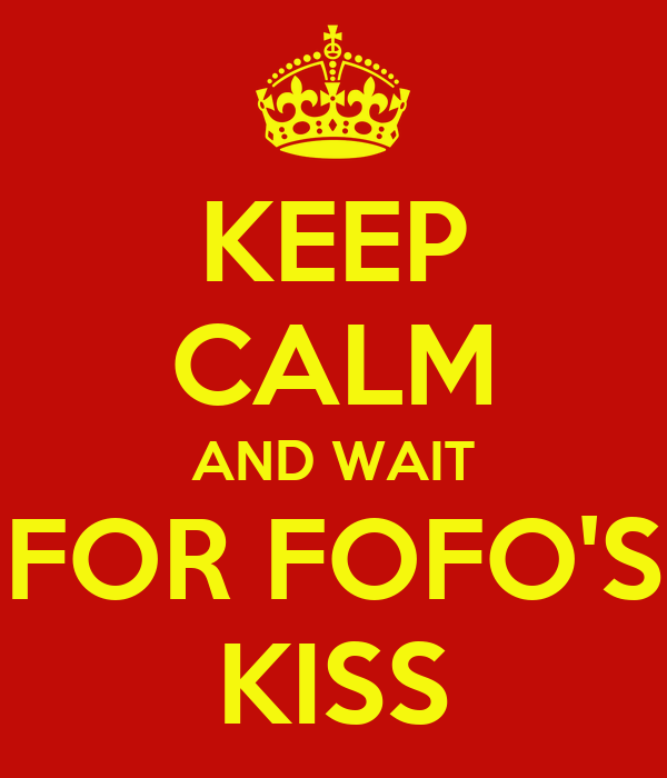 KEEP CALM AND WAIT FOR FOFO'S KISS