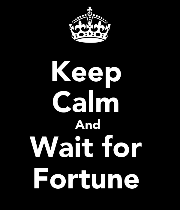 Keep  Calm  And  Wait for  Fortune